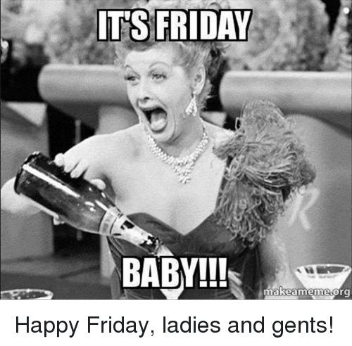 its-friday-baby-makeamemesorg-happy-friday-ladies-and-gents-11793597